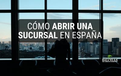 Cómo Abrir una Sucursal en España: Proceso Legal Paso a Paso y Obligaciones